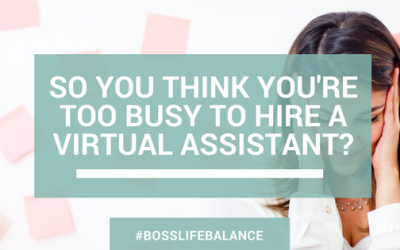 So you think you're too busy to hire a Virtual Assistant?
