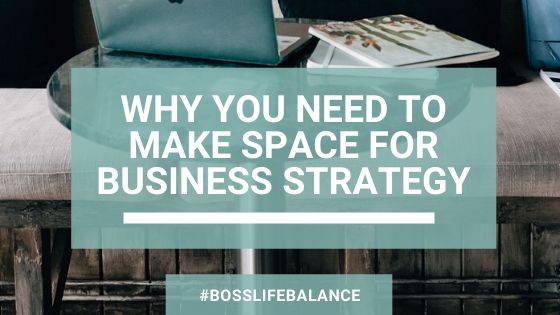 Why you need to make space for business strategy (and how to get the most out of your time)