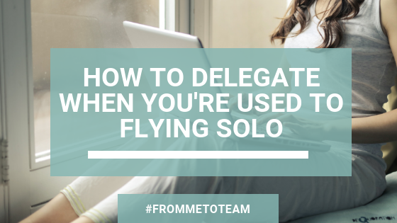 How to Delegate When You're Used to Flying Solo